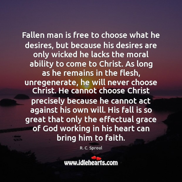 Fallen man is free to choose what he desires, but because his R. C. Sproul Picture Quote