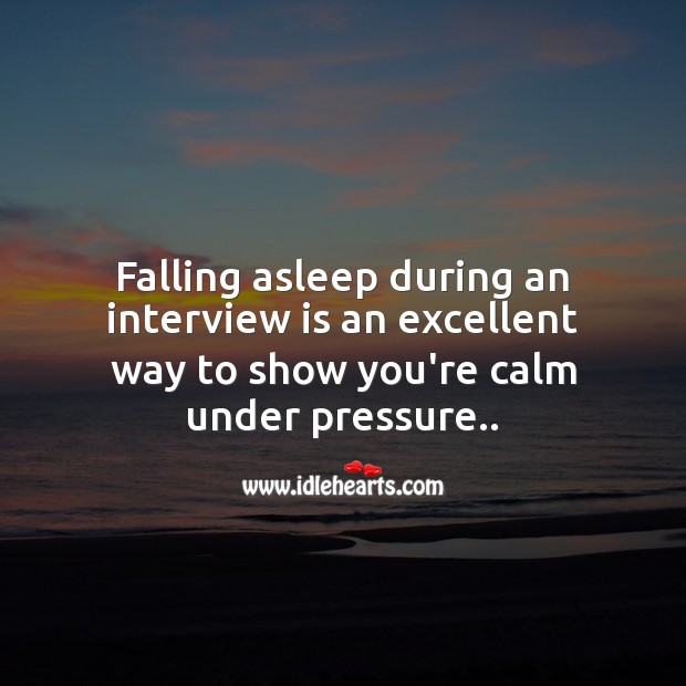 Falling asleep during an interview is an excellent way to show you're calm under pressure.. Image