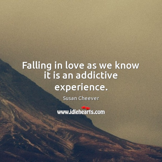 Falling in love as we know it is an addictive experience. Susan Cheever Picture Quote