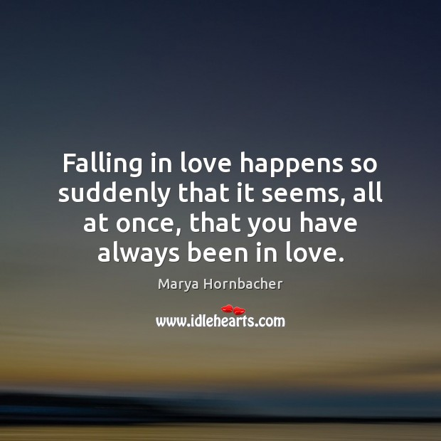 Falling in love happens so suddenly that it seems, all at once, Marya Hornbacher Picture Quote