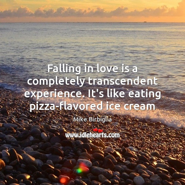 Falling in love is a completely transcendent experience. It's like eating pizza-flavored Image