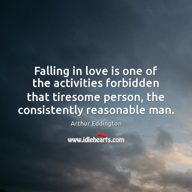 Falling in love is one of the activities forbidden that tiresome person, Arthur Eddington Picture Quote