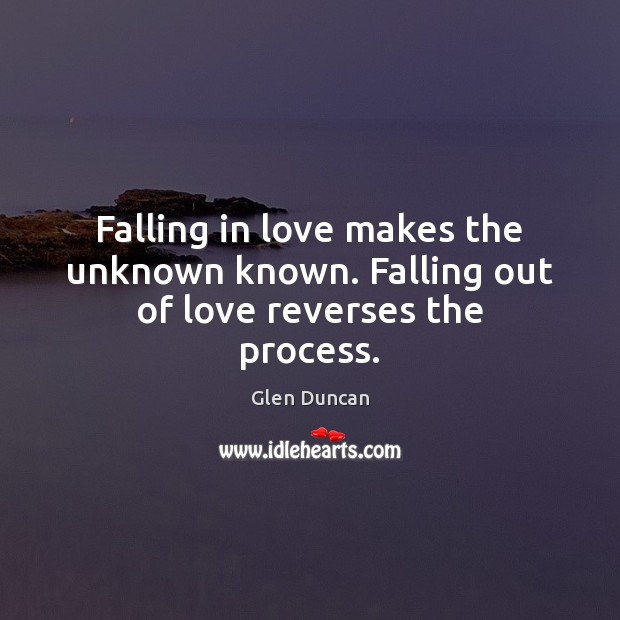 Image, Falling in love makes the unknown known. Falling out of love reverses the process.