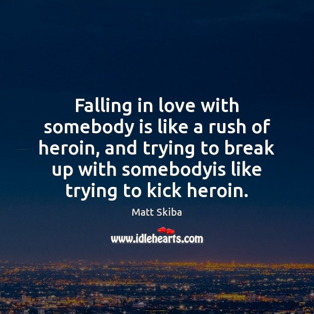 Falling in love with somebody is like a rush of heroin, and Break Up Quotes Image