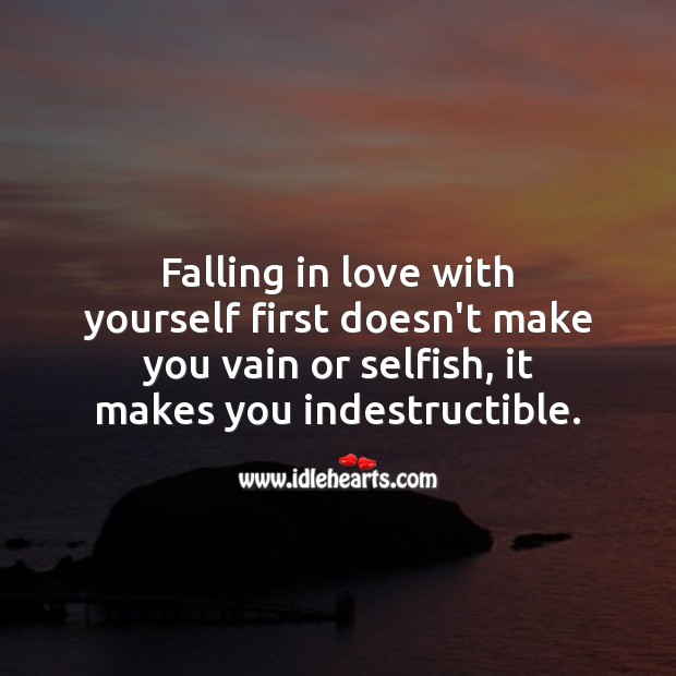 Image, Falling in love with yourself first doesn't make you vain or selfish, it makes you indestructible.