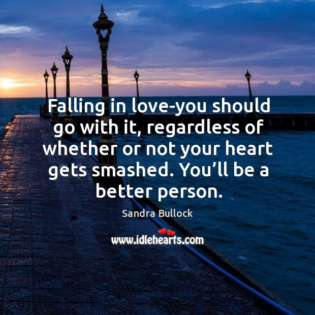 Falling in love-you should go with it, regardless of whether or not your heart gets smashed. You'll be a better person. Image