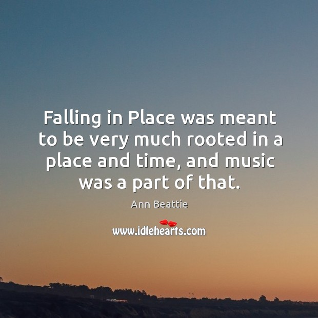 Falling in place was meant to be very much rooted in a place and time, and music was a part of that. Ann Beattie Picture Quote