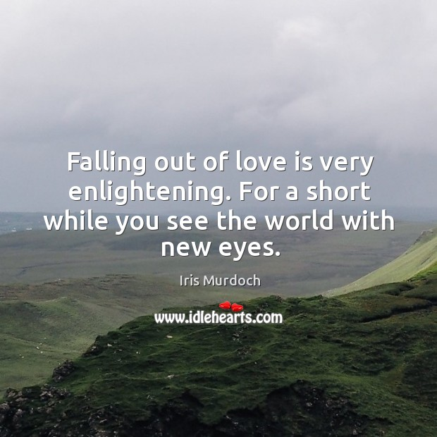 Falling out of love is very enlightening. For a short while you see the world with new eyes. Image