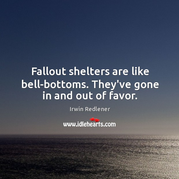 Fallout shelters are like bell-bottoms. They've gone in and out of favor. Image