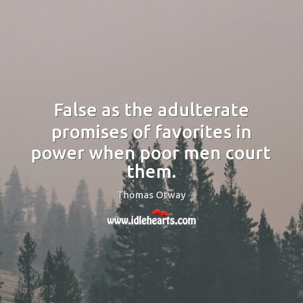 False as the adulterate promises of favorites in power when poor men court them. Image