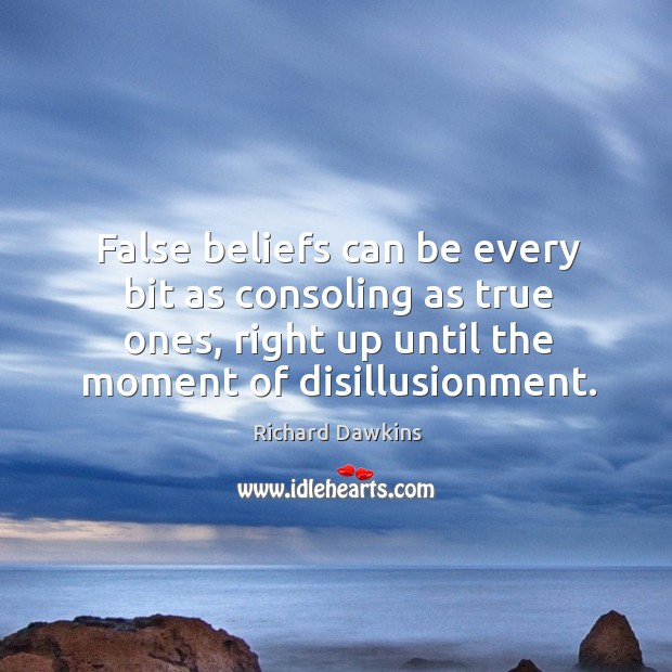 False beliefs can be every bit as consoling as true ones, right Image