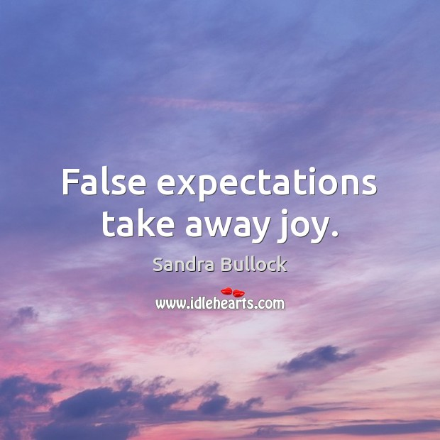 False expectations take away joy. Sandra Bullock Picture Quote