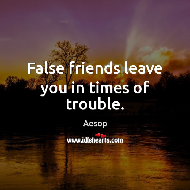 False friends leave you in times of trouble. Aesop Picture Quote