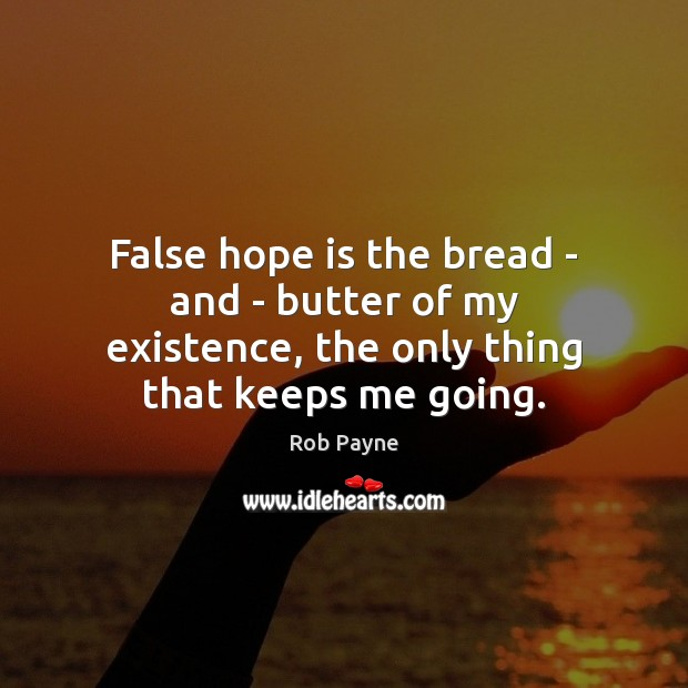 Image, False hope is the bread – and – butter of my existence,