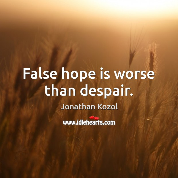 False hope is worse than despair. Jonathan Kozol Picture Quote