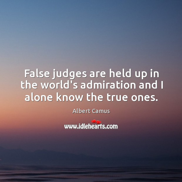 Image, False judges are held up in the world's admiration and I alone know the true ones.