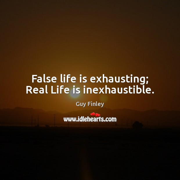 False life is exhausting; Real Life is inexhaustible. Guy Finley Picture Quote