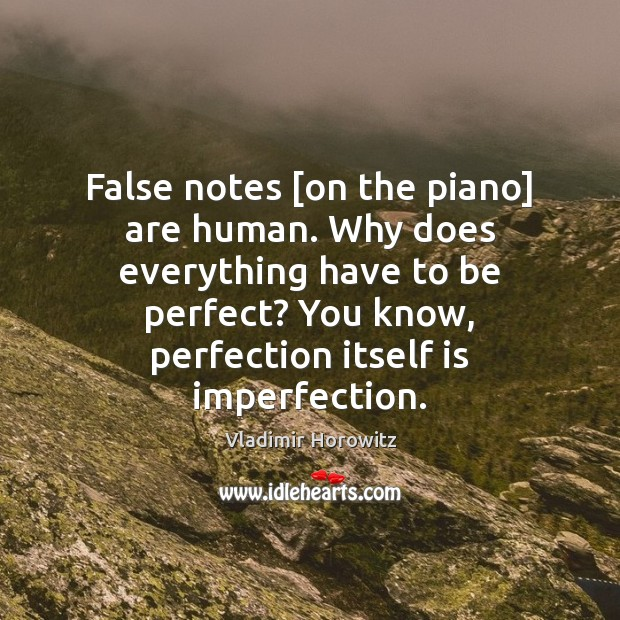 False notes [on the piano] are human. Why does everything have to Imperfection Quotes Image