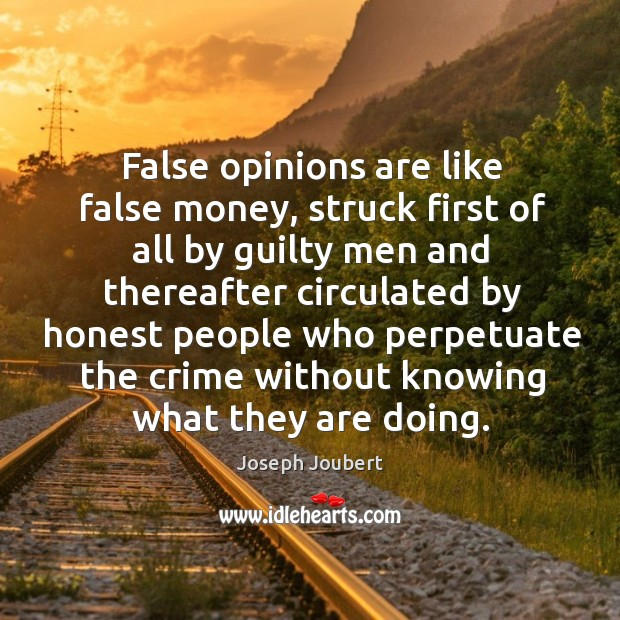 False opinions are like false money, struck first of all by guilty men and thereafter circulated Image