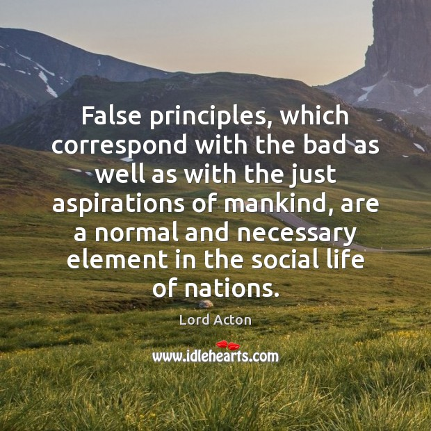 False principles, which correspond with the bad as well as with the Lord Acton Picture Quote