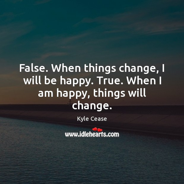 False. When things change, I will be happy. True. When I am happy, things will change. Image