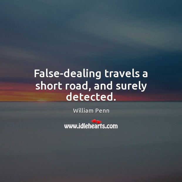 False-dealing travels a short road, and surely detected. William Penn Picture Quote