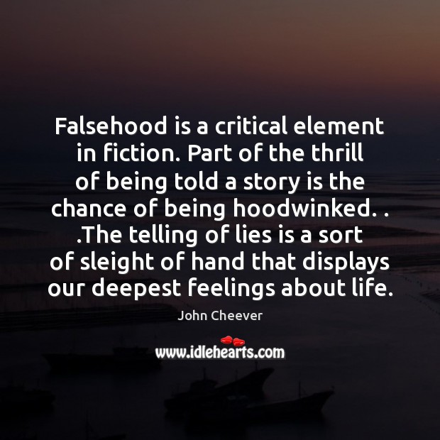 Falsehood is a critical element in fiction. Part of the thrill of John Cheever Picture Quote