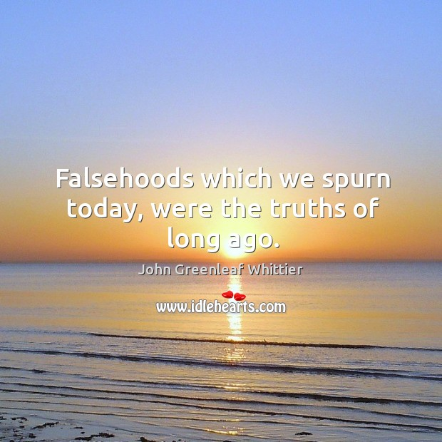 Image, Falsehoods which we spurn today, were the truths of long ago.
