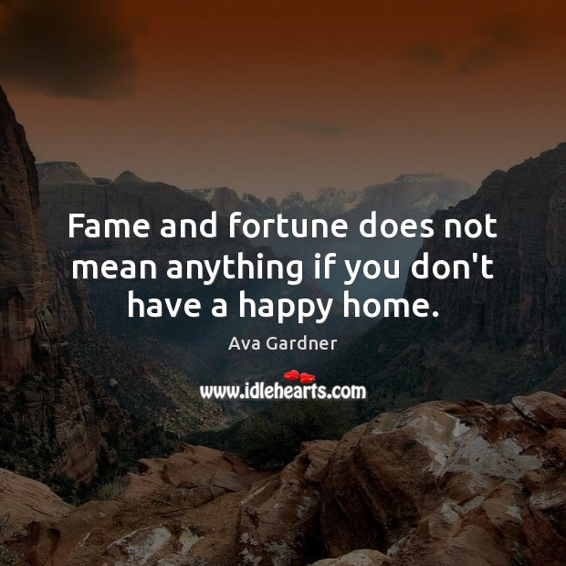Image, Fame and fortune does not mean anything if you don't have a happy home.