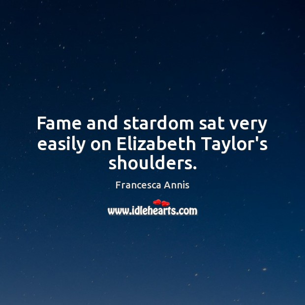 Fame and stardom sat very easily on Elizabeth Taylor's shoulders. Francesca Annis Picture Quote