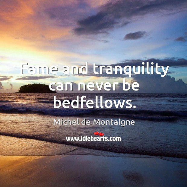 Fame and tranquility can never be bedfellows. Image