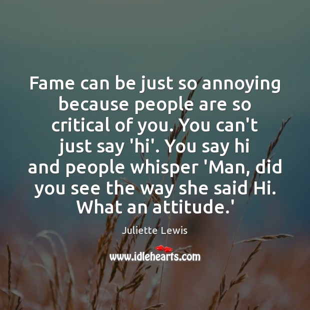 Fame can be just so annoying because people are so critical of Image