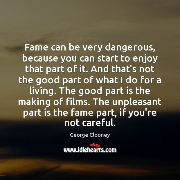 Fame can be very dangerous, because you can start to enjoy that George Clooney Picture Quote