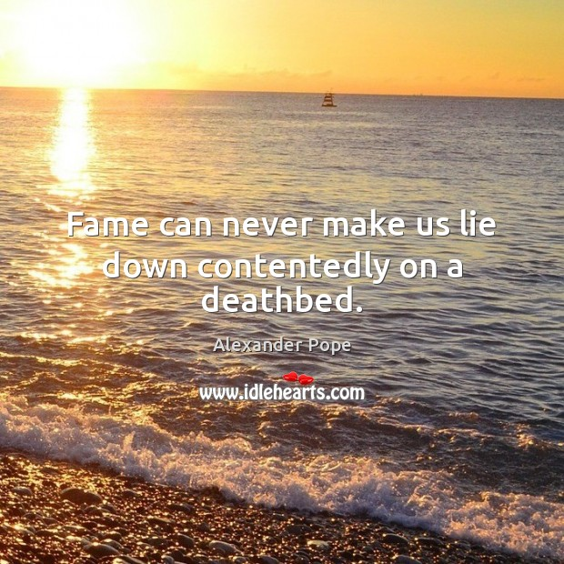 Fame can never make us lie down contentedly on a deathbed. Alexander Pope Picture Quote