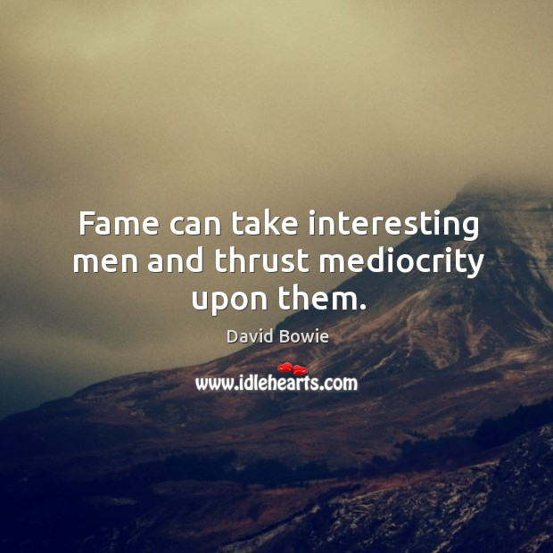 Fame can take interesting men and thrust mediocrity upon them. Image