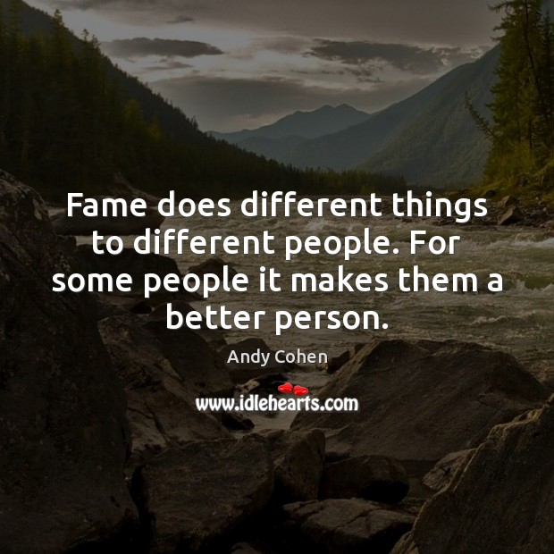Image, Fame does different things to different people. For some people it makes
