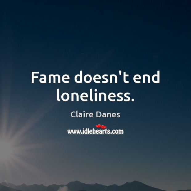 Fame doesn't end loneliness. Claire Danes Picture Quote