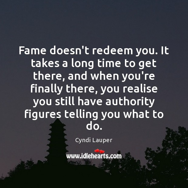 Fame doesn't redeem you. It takes a long time to get there, Cyndi Lauper Picture Quote