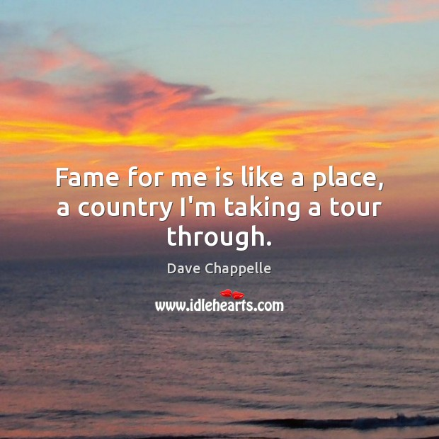 Fame for me is like a place, a country I'm taking a tour through. Dave Chappelle Picture Quote