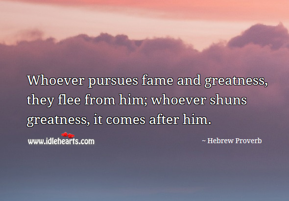 Whoever pursues fame and greatness, they flee from him; whoever shuns greatness, it comes after him. Hebrew Proverbs Image