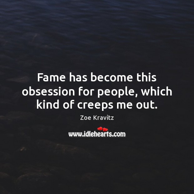 Fame has become this obsession for people, which kind of creeps me out. Zoe Kravitz Picture Quote