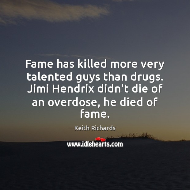 Fame has killed more very talented guys than drugs. Jimi Hendrix didn't Image