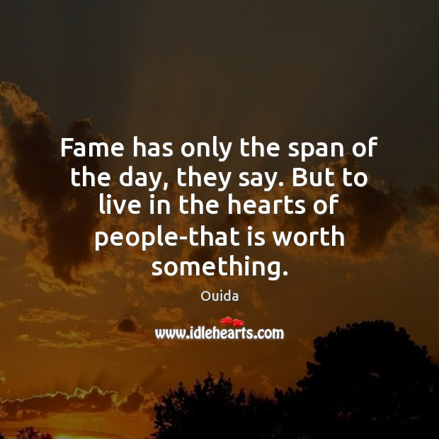 Fame has only the span of the day, they say. But to Ouida Picture Quote