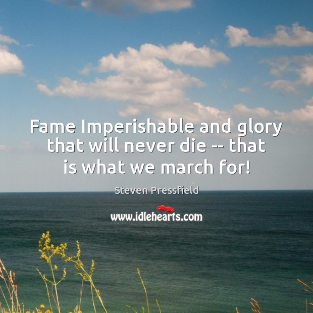 Fame Imperishable and glory that will never die — that is what we march for! Steven Pressfield Picture Quote