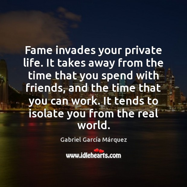 Fame invades your private life. It takes away from the time that Image