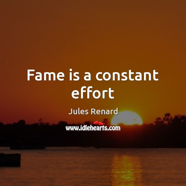 Fame is a constant effort Jules Renard Picture Quote