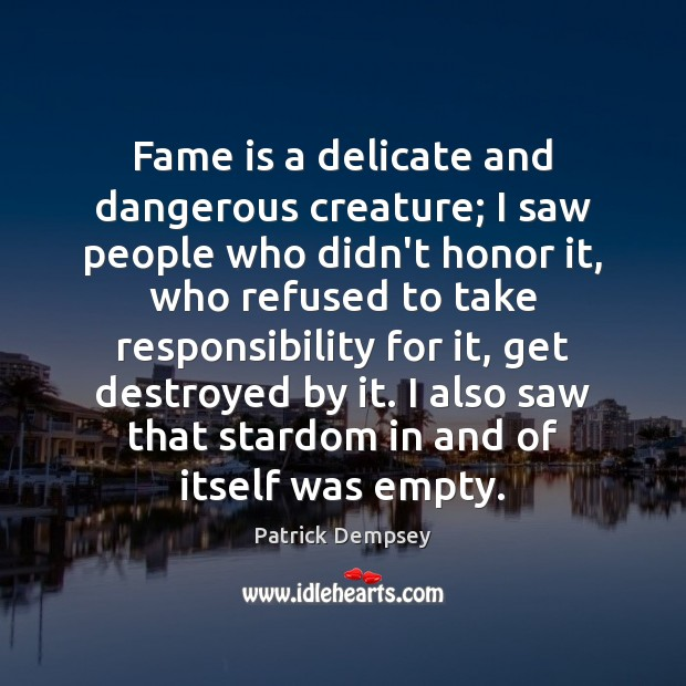 Fame is a delicate and dangerous creature; I saw people who didn't Patrick Dempsey Picture Quote