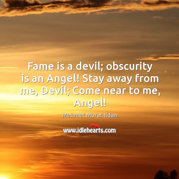 Image, Fame is a devil; obscurity is an Angel! Stay away from me, Devil; Come near to me, Angel!