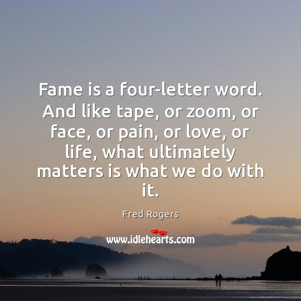Image, Fame is a four-letter word. And like tape, or zoom, or face,