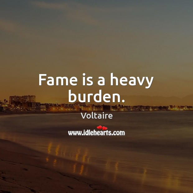 Image, Fame is a heavy burden.